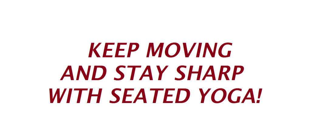 KEEP MOVING AND STAY SHARP WIth SEATED YOGA